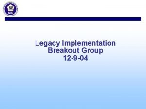 Legacy Implementation Breakout Group 12 9 04 Legacy