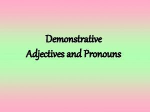 Demonstrative Adjectives and Pronouns Demonstrative adjectives and pronouns