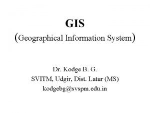 GIS Geographical Information System Dr Kodge B G