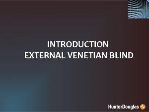 INTRODUCTION EXTERNAL VENETIAN BLIND WHY EXTERNAL BLIND ExVenetian