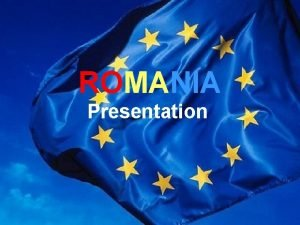 ROMANIA Presentation Facts about Romania Situated in the