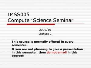 IMSS 005 Computer Science Seminar 200910 Lecture 1