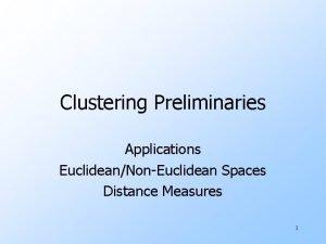 Clustering Preliminaries Applications EuclideanNonEuclidean Spaces Distance Measures 1