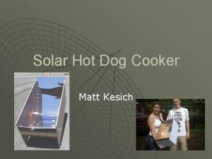 Solar Hot Dog Cooker Matt Kesich Introduction We