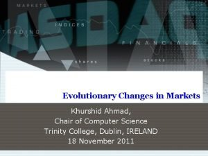 Evolutionary Changes in Markets Khurshid Ahmad Chair of