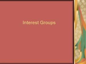 Interest Groups Explaining Proliferation Three reasons why Interest