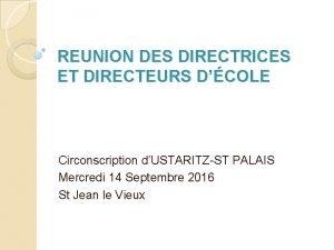 REUNION DES DIRECTRICES ET DIRECTEURS DCOLE Circonscription dUSTARITZST