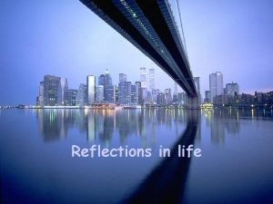 Reflections in life Our life cannot always be