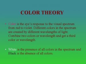 COLOR THEORY Color is the eyes response to