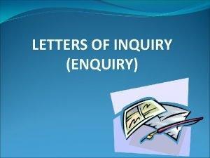 LETTERS OF INQUIRY ENQUIRY Letters of enquiry describe