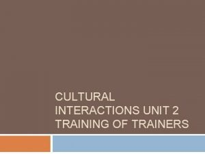 CULTURAL INTERACTIONS UNIT 2 TRAINING OF TRAINERS Unit