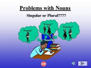 Problems with Nouns Singular or Plural Women Woman