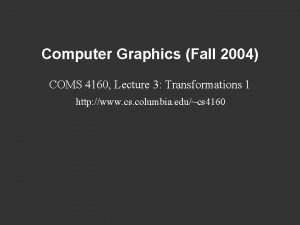 Computer Graphics Fall 2004 COMS 4160 Lecture 3