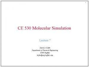 1 CE 530 Molecular Simulation Lecture 7 David
