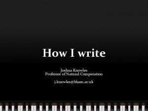 How I write Joshua Knowles Professor of Natural