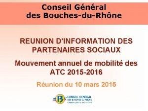 Conseil Gnral des BouchesduRhne REUNION DINFORMATION DES PARTENAIRES