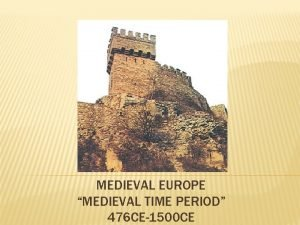 MEDIEVAL EUROPE MEDIEVAL TIME PERIOD 476 CE1500 CE