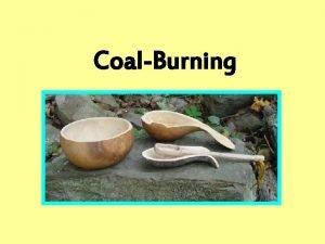 CoalBurning CoalBurned Spoons CoalBurned Bowls Objectives To learn