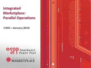 Integrated Marketplace Parallel Operations CWG January 2014 IDT