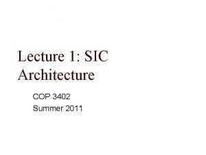 Lecture 1 SIC Architecture COP 3402 Summer 2011