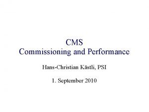 CMS Commissioning and Performance HansChristian Kstli PSI 1