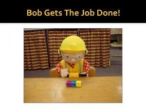 Bob Gets The Job Done Bob Earns Cubes