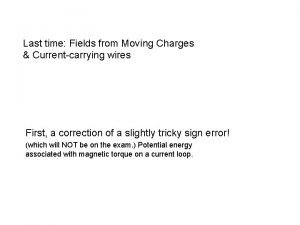 Last time Fields from Moving Charges Currentcarrying wires