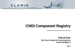 CMDI Component Registry Patrick Duin Max Planck Institute