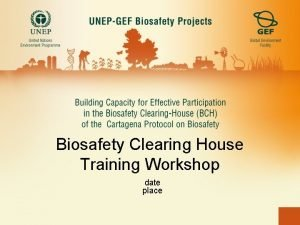 Biosafety Clearing House Training Workshop date place Introduction