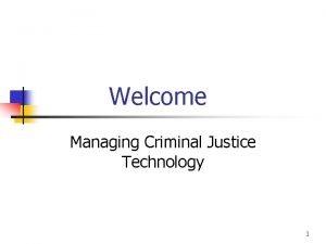 Welcome Managing Criminal Justice Technology 1 Managing Criminal