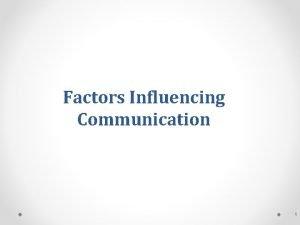 Factors Influencing Communication 1 Factors Influencing Communication Process