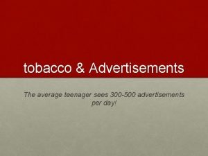 tobacco Advertisements The average teenager sees 300 500