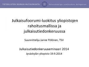 Julkaisufoorumiluokitus yliopistojen rahoitusmallissa ja julkaisutiedonkeruussa Suunnittelija Janne Plnen