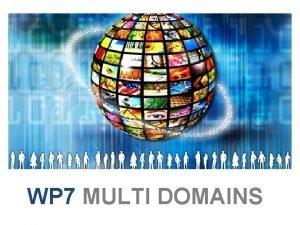 WP 7 MULTI DOMAINS WP 7 Multi domains