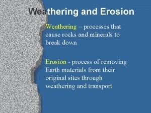 Weathering and Erosion Weathering processes that cause rocks