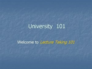 University 101 Welcome to Lecture Taking 101 What