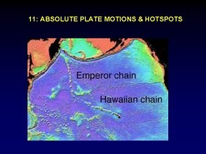 11 ABSOLUTE PLATE MOTIONS HOTSPOTS Relative motions between