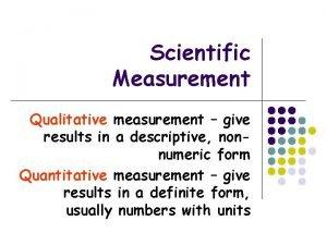 Scientific Measurement Qualitative measurement give results in a