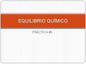 EQUILIBRIO QUMICO PRCTICA 5 EQUILIBRIO QUMICO Equilibrio qumico