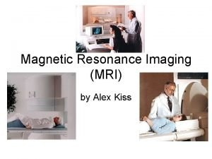 Magnetic Resonance Imaging MRI by Alex Kiss Introduction
