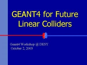 GEANT 4 for Future Linear Colliders Geant 4