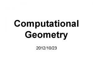 Computational Geometry 20121023 Computational Geometry A branch of