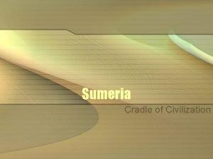 Sumeria Cradle of Civilization The First Civilization A