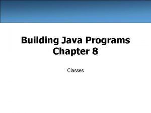 Building Java Programs Chapter 8 Classes A programming