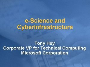 eScience and Cyberinfrastructure Tony Hey Corporate VP for