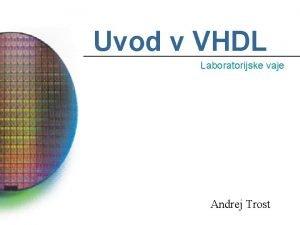 Uvod v VHDL Laboratorijske vaje Andrej Trost Kaj