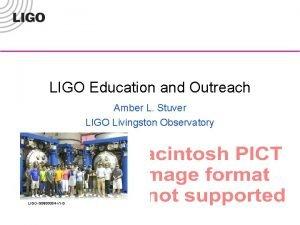 LIGO Education and Outreach Amber L Stuver LIGO