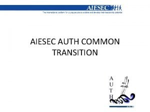AIESEC AUTH COMMON TRANSITION Objectives of common transition