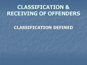 CLASSIFICATION RECEIVING OF OFFENDERS CLASSIFICATION DEFINED Performance Objectives
