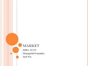 MARKET IMBA NCCU Managerial Economics Jack Wu CASE